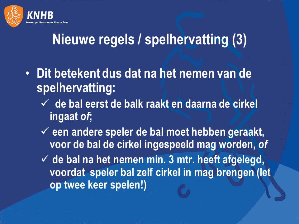 Nieuwe regels / spelhervatting (3) Dit betekent dus dat na het nemen van de spelhervatting: de bal eerst de balk raakt en daarna de cirkel ingaat of ;