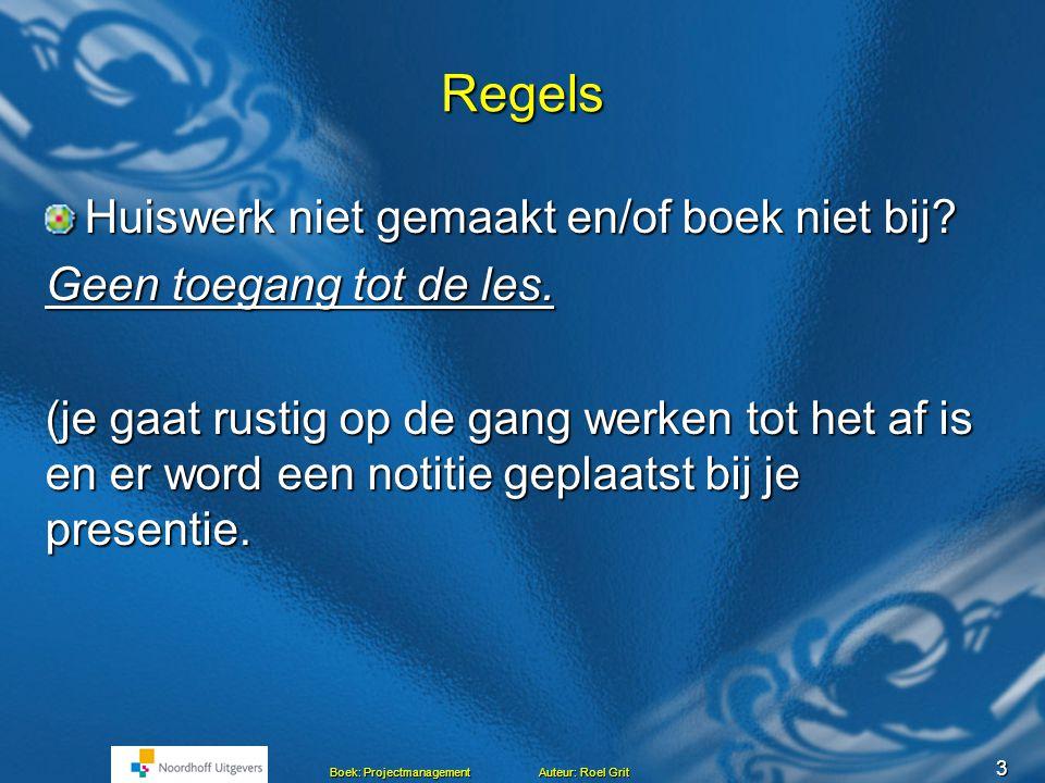 3 Boek: Projectmanagement Auteur: Roel Grit Regels Huiswerk niet gemaakt en/of boek niet bij.