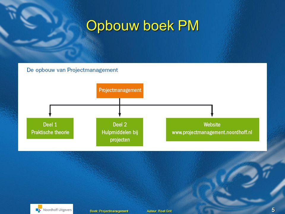 5 Boek: Projectmanagement Auteur: Roel Grit Opbouw boek PM