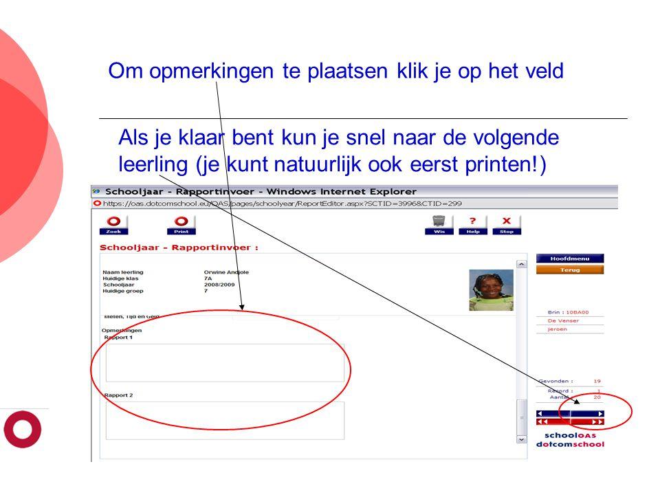 Om opmerkingen te plaatsen klik je op het veld Als je klaar bent kun je snel naar de volgende leerling (je kunt natuurlijk ook eerst printen!)