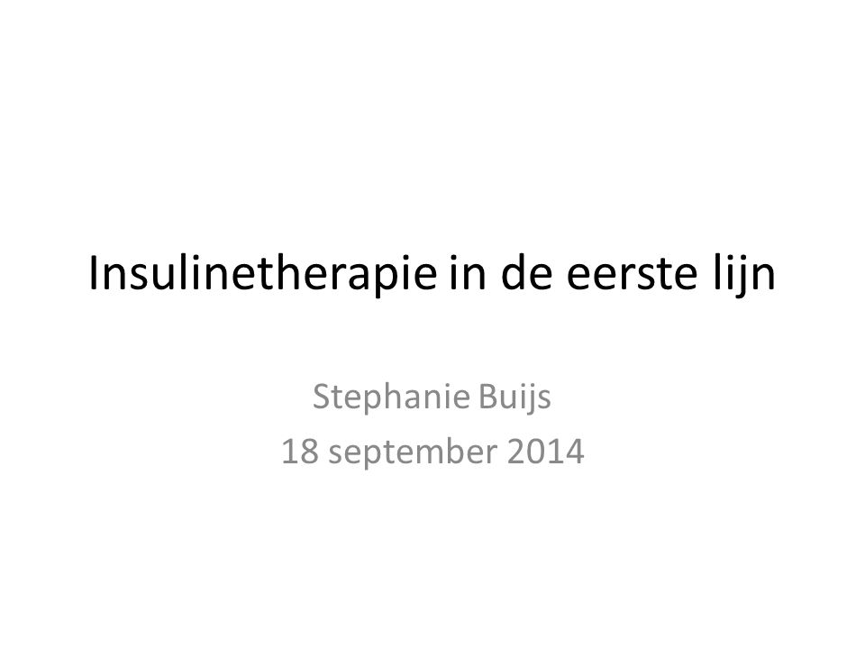 Insulinetherapie in de eerste lijn Stephanie Buijs 18 september 2014