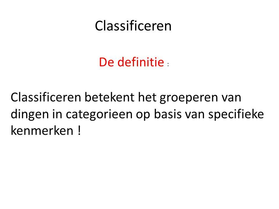 Classificeren De definitie : Classificeren betekent het groeperen van dingen in categorieen op basis van specifieke kenmerken !
