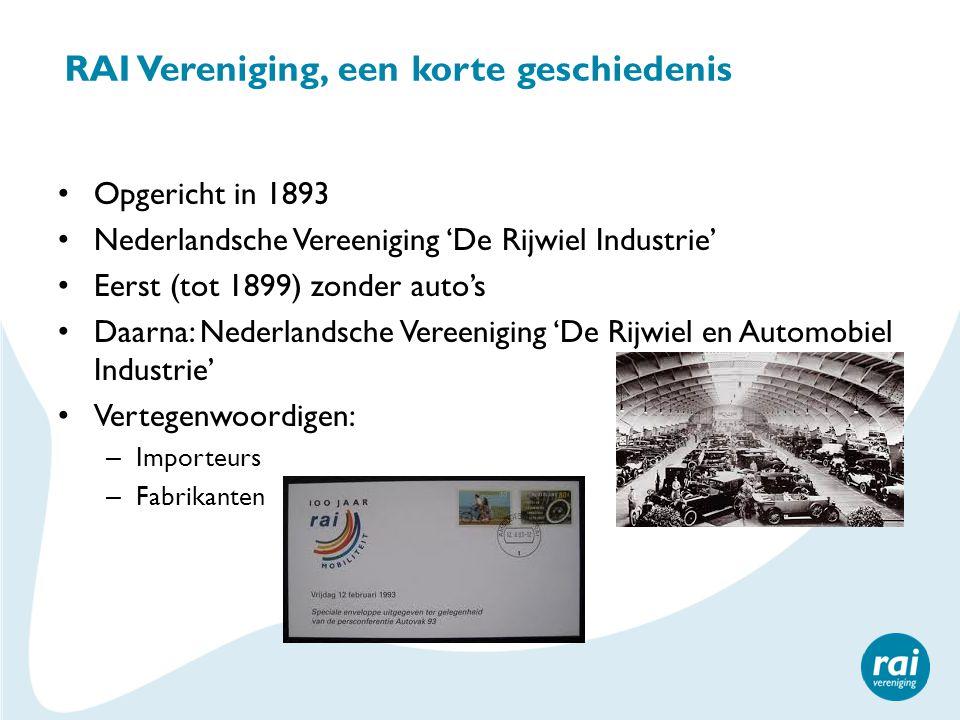 RAI Vereniging, een korte geschiedenis Opgericht in 1893 Nederlandsche Vereeniging 'De Rijwiel Industrie' Eerst (tot 1899) zonder auto's Daarna: Nederlandsche Vereeniging 'De Rijwiel en Automobiel Industrie' Vertegenwoordigen: – Importeurs – Fabrikanten