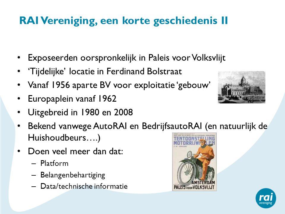 RAI Vereniging, een korte geschiedenis II Exposeerden oorspronkelijk in Paleis voor Volksvlijt 'Tijdelijke' locatie in Ferdinand Bolstraat Vanaf 1956 aparte BV voor exploitatie 'gebouw' Europaplein vanaf 1962 Uitgebreid in 1980 en 2008 Bekend vanwege AutoRAI en BedrijfsautoRAI (en natuurlijk de Huishoudbeurs….) Doen veel meer dan dat: – Platform – Belangenbehartiging – Data/technische informatie