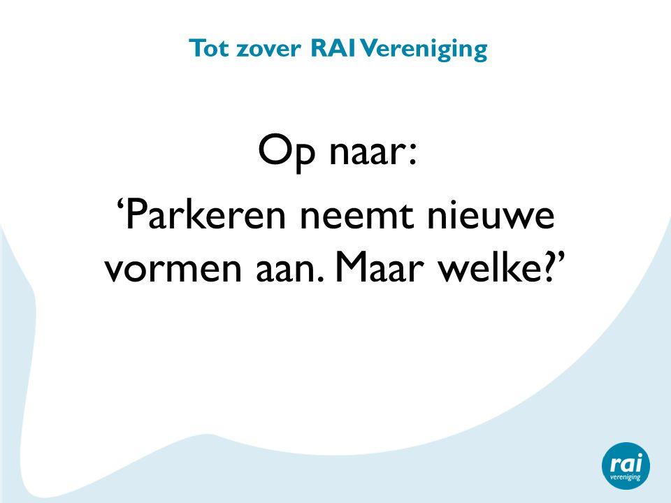 Tot zover RAI Vereniging Op naar: 'Parkeren neemt nieuwe vormen aan. Maar welke?'