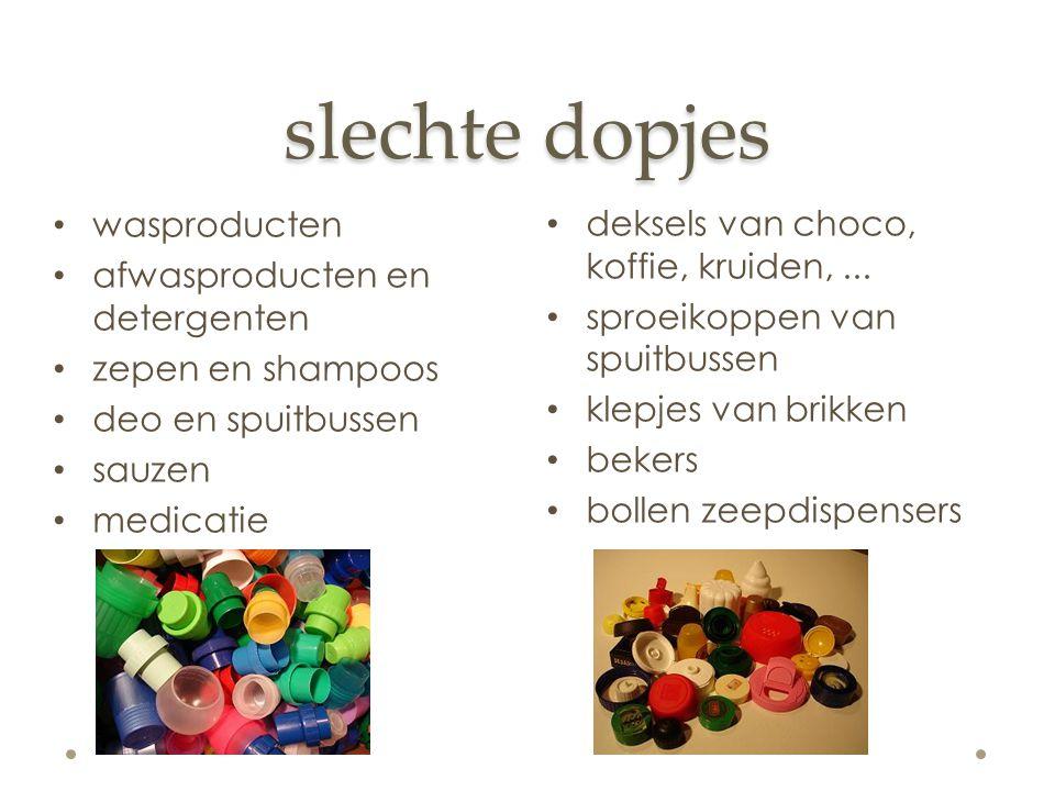 slechte dopjes wasproducten afwasproducten en detergenten zepen en shampoos deo en spuitbussen sauzen medicatie deksels van choco, koffie, kruiden,...
