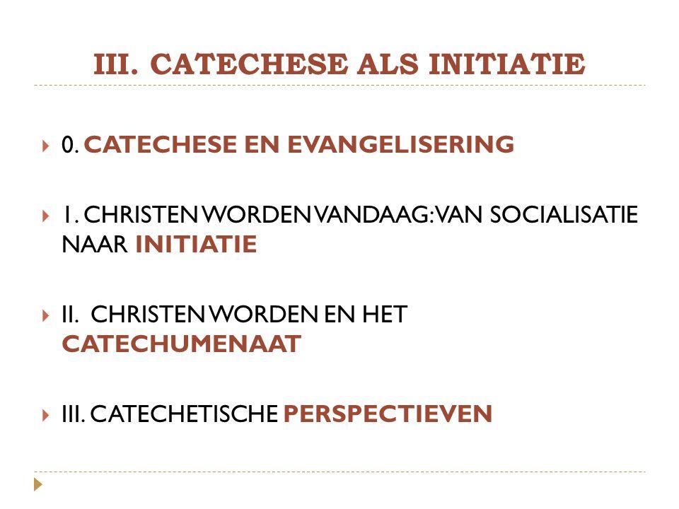 III. CATECHESE ALS INITIATIE  0. CATECHESE EN EVANGELISERING  1. CHRISTEN WORDEN VANDAAG: VAN SOCIALISATIE NAAR INITIATIE  II. CHRISTEN WORDEN EN H