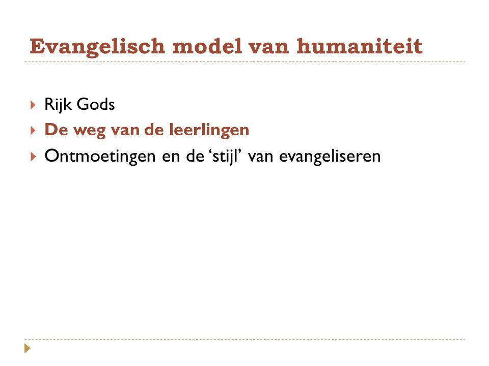 Evangelisch model van humaniteit  Rijk Gods  De weg van de leerlingen  Ontmoetingen en de 'stijl' van evangeliseren