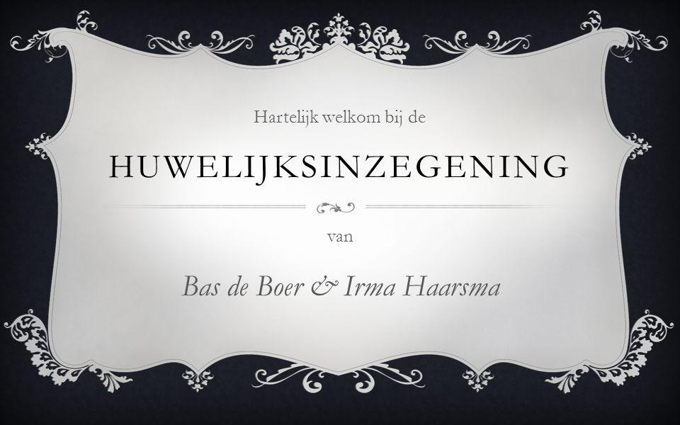 van Bas de Boer & Irma Haarsma Hartelijk welkom bij de HUWELIJKSINZEGENING