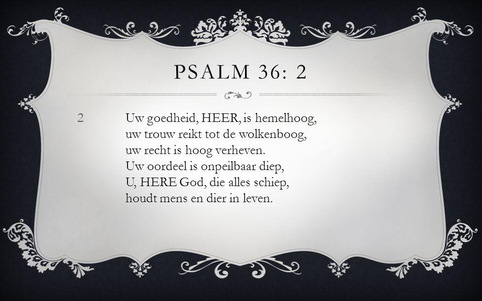 2Uw goedheid, HEER, is hemelhoog, uw trouw reikt tot de wolkenboog, uw recht is hoog verheven. Uw oordeel is onpeilbaar diep, U, HERE God, die alles s