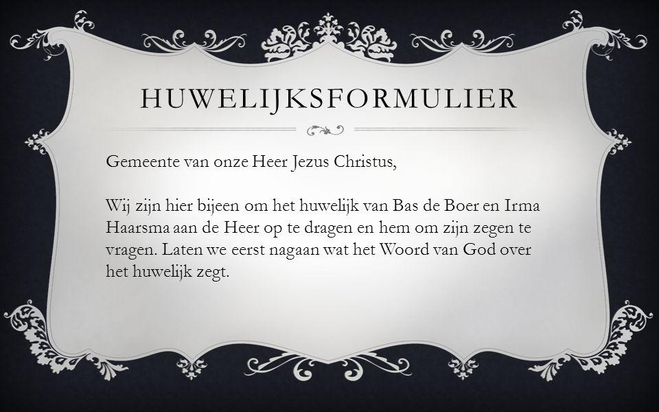 Gemeente van onze Heer Jezus Christus, Wij zijn hier bijeen om het huwelijk van Bas de Boer en Irma Haarsma aan de Heer op te dragen en hem om zijn ze