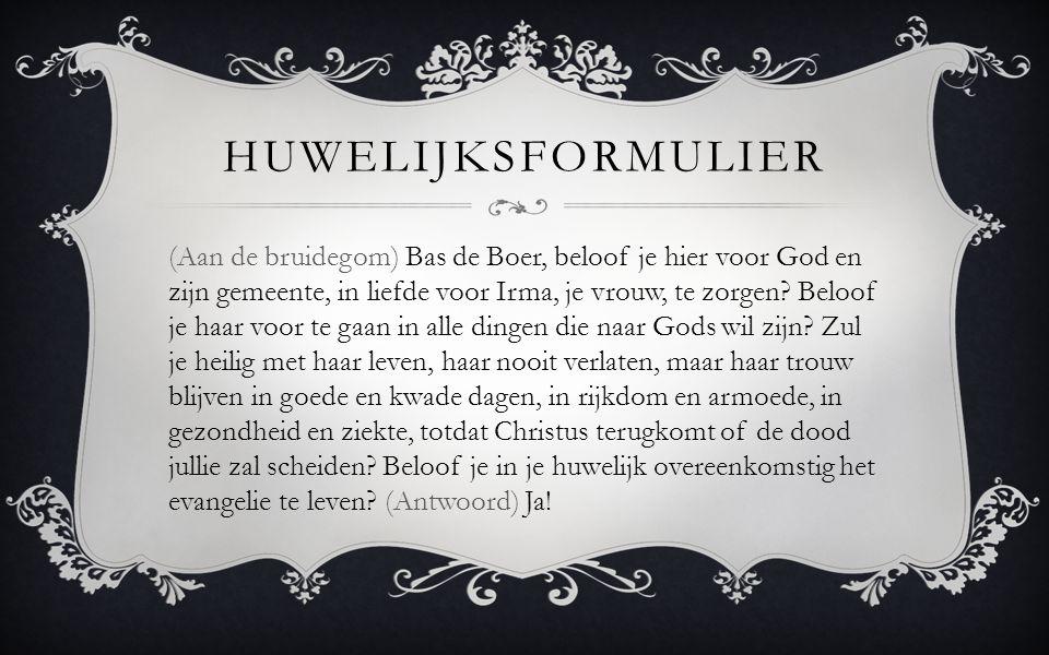(Aan de bruidegom) Bas de Boer, beloof je hier voor God en zijn gemeente, in liefde voor Irma, je vrouw, te zorgen? Beloof je haar voor te gaan in all