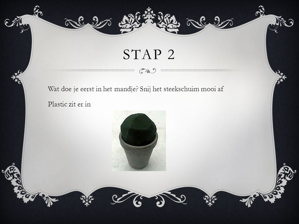 STAP 2 Wat doe je eerst in het mandje? Snij het steekschuim mooi af Plastic zit er in