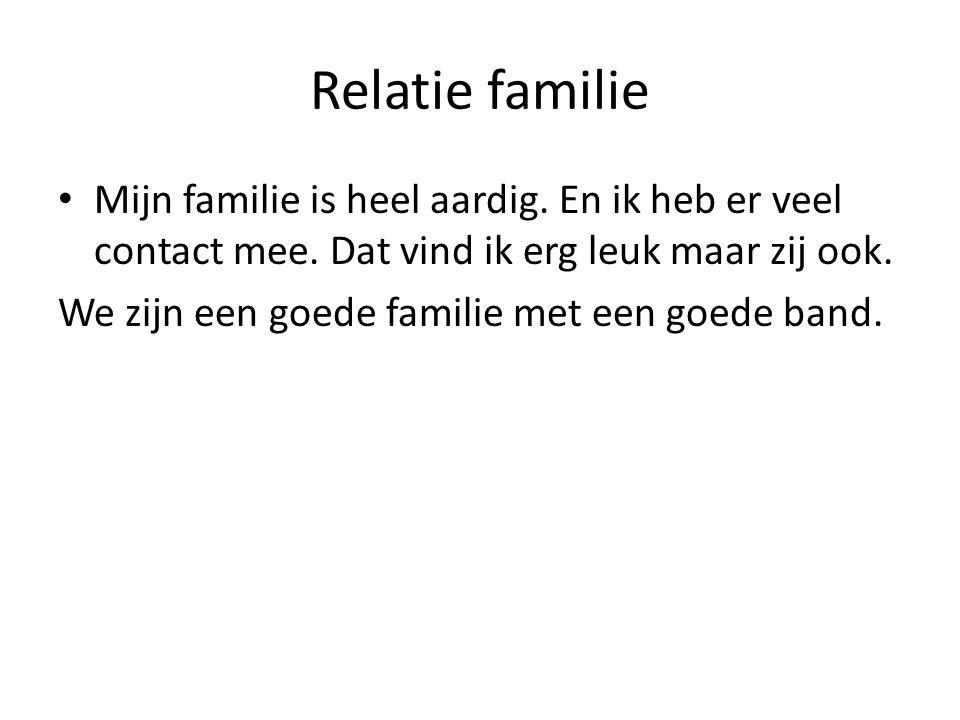 Relatie familie Mijn familie is heel aardig.En ik heb er veel contact mee.