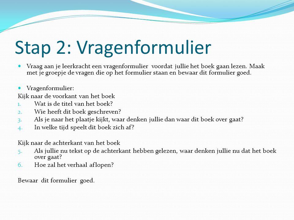 Stap 2: Vragenformulier Vraag aan je leerkracht een vragenformulier voordat jullie het boek gaan lezen. Maak met je groepje de vragen die op het formu