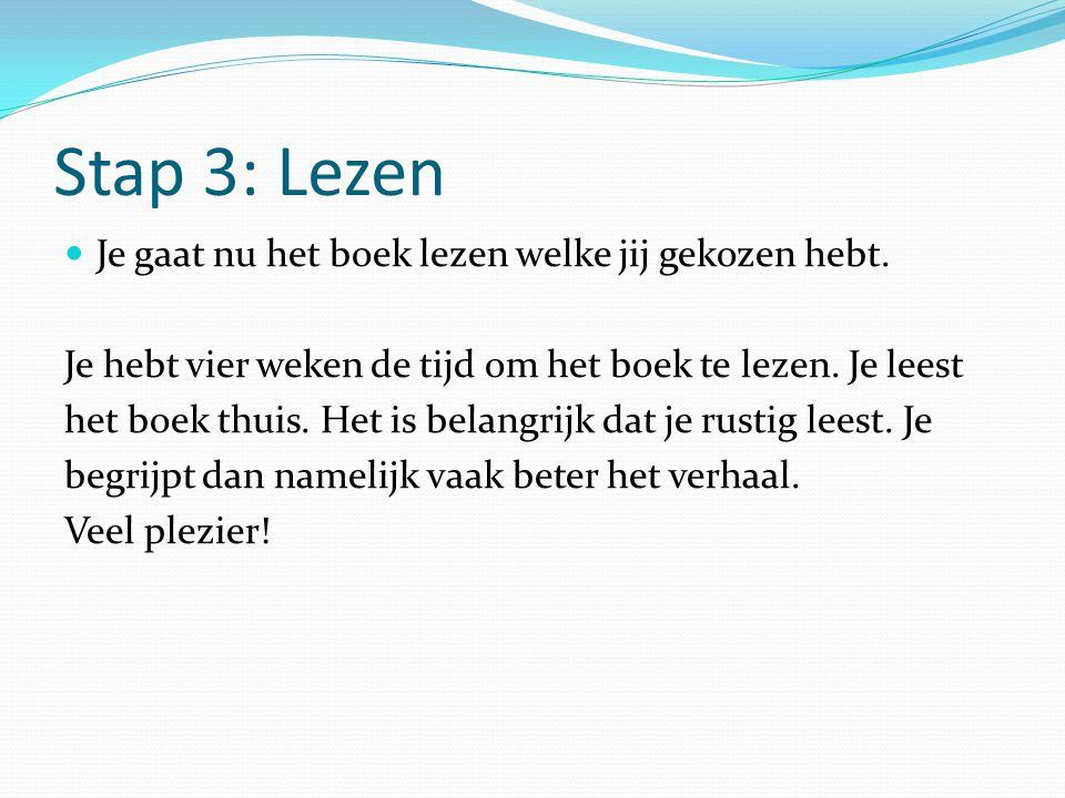 Stap 3: Lezen Je gaat nu het boek lezen welke jij gekozen hebt. Je hebt vier weken de tijd om het boek te lezen. Je leest het boek thuis. Het is belan