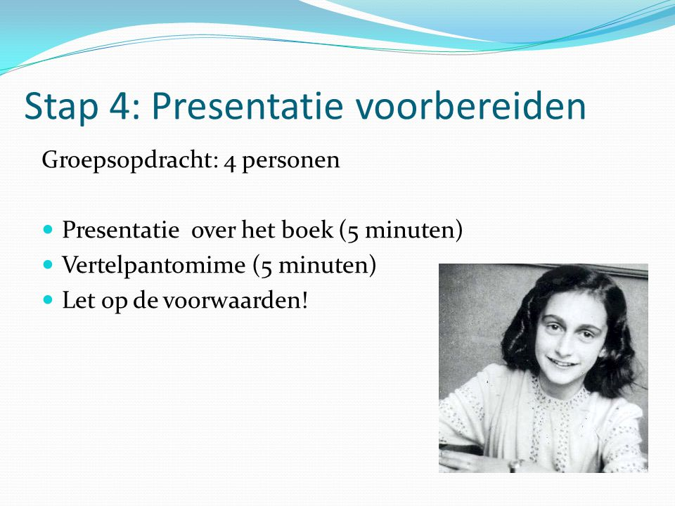 Groepsopdracht: 4 personen Presentatie over het boek (5 minuten) Vertelpantomime (5 minuten) Let op de voorwaarden! Stap 4: Presentatie voorbereiden