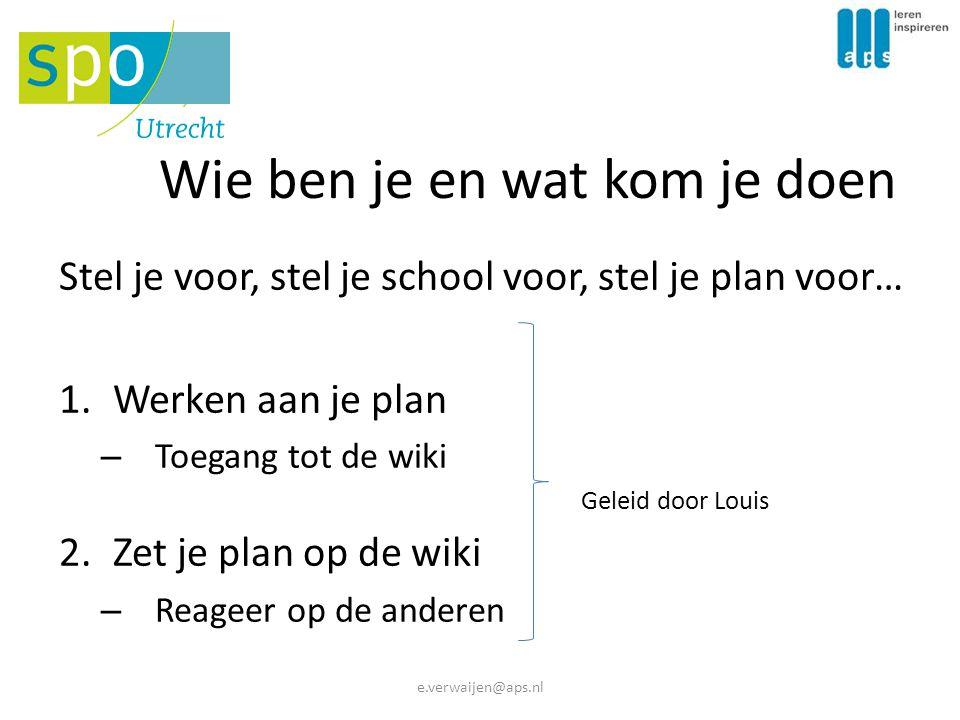 Wie ben je en wat kom je doen Stel je voor, stel je school voor, stel je plan voor… 1.Werken aan je plan – Toegang tot de wiki Geleid door Louis 2.Zet je plan op de wiki – Reageer op de anderen e.verwaijen@aps.nl