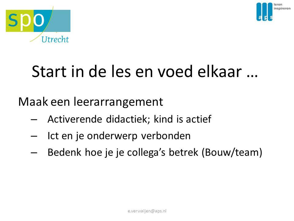 Start in de les en voed elkaar … Maak een leerarrangement – Activerende didactiek; kind is actief – Ict en je onderwerp verbonden – Bedenk hoe je je collega's betrek (Bouw/team) e.verwaijen@aps.nl
