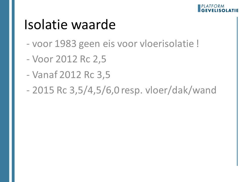 Isolatie waarde - voor 1983 geen eis voor vloerisolatie ! - Voor 2012 Rc 2,5 - Vanaf 2012 Rc 3,5 - 2015 Rc 3,5/4,5/6,0 resp. vloer/dak/wand
