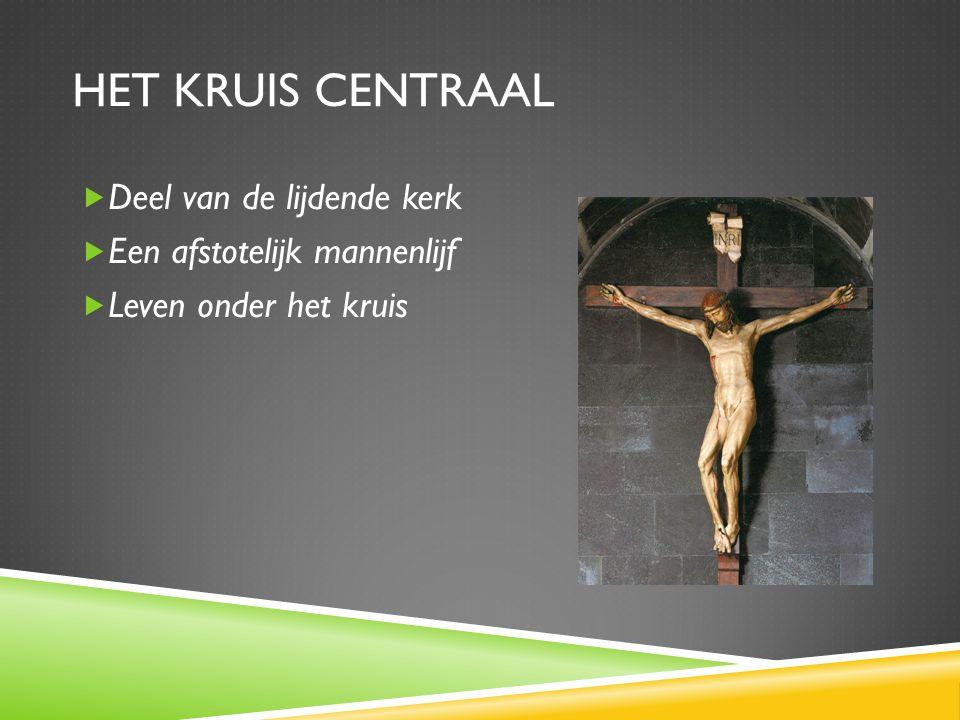 HET KRUIS CENTRAAL  Deel van de lijdende kerk  Een afstotelijk mannenlijf  Leven onder het kruis