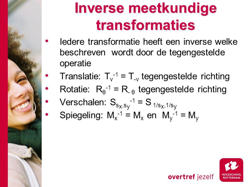Inverse meetkundige transformaties Iedere transformatie heeft een inverse welke beschreven wordt door de tegengestelde operatie Translatie: T v -1 = T