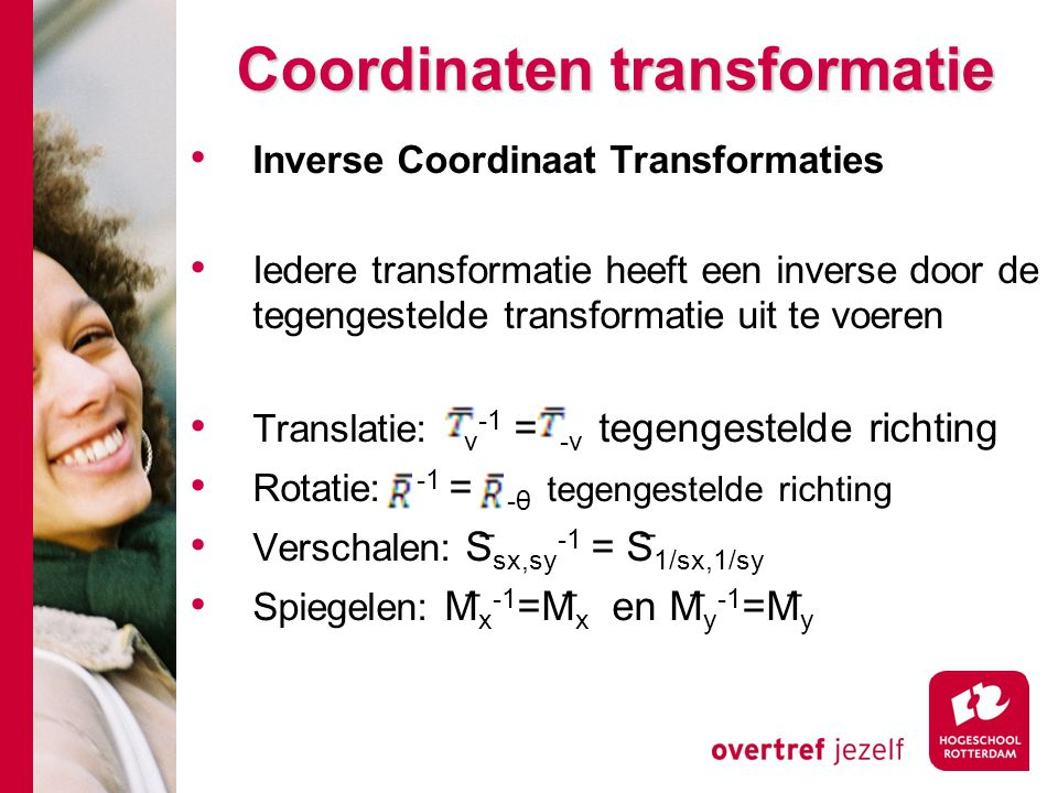 Coordinaten transformatie Inverse Coordinaat Transformaties Iedere transformatie heeft een inverse door de tegengestelde transformatie uit te voeren T