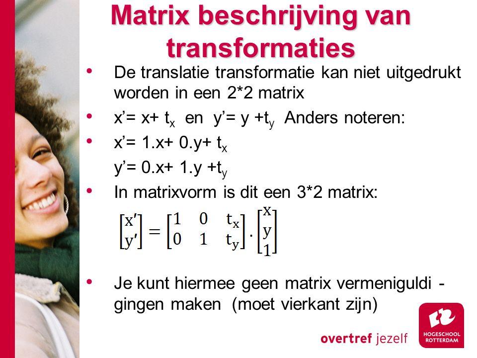 Matrix beschrijving van transformaties De translatie transformatie kan niet uitgedrukt worden in een 2*2 matrix x'= x+ t x en y'= y +t y Anders notere