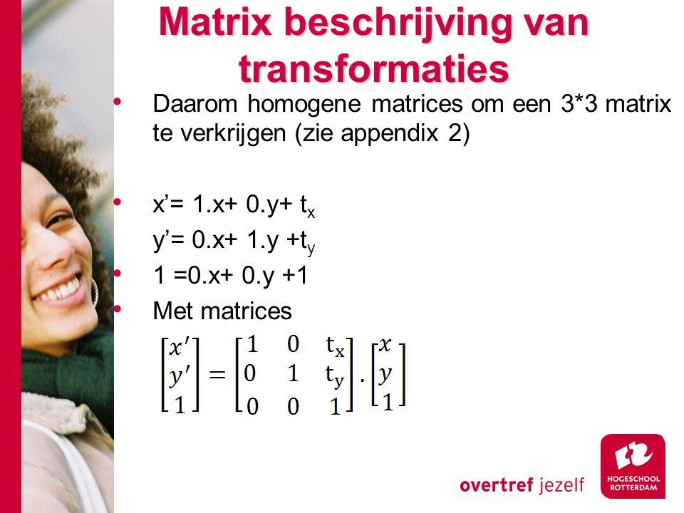 Matrix beschrijving van transformaties Daarom homogene matrices om een 3*3 matrix te verkrijgen (zie appendix 2) x'= 1.x+ 0.y+ t x y'= 0.x+ 1.y +t y 1