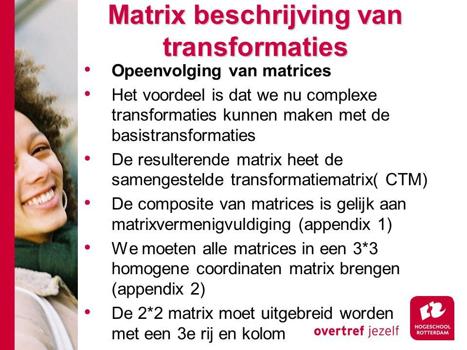 Matrix beschrijving van transformaties Opeenvolging van matrices Het voordeel is dat we nu complexe transformaties kunnen maken met de basistransforma