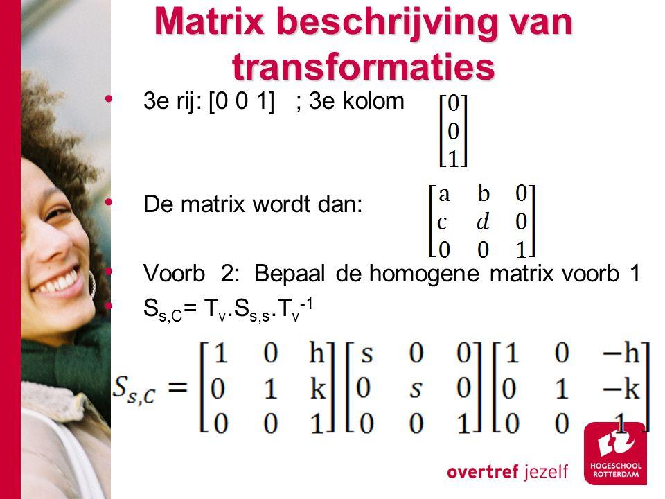 Matrix beschrijving van transformaties 3e rij: [0 0 1] ; 3e kolom De matrix wordt dan: Voorb 2: Bepaal de homogene matrix voorb 1 S s,C = T v.S s,s.T