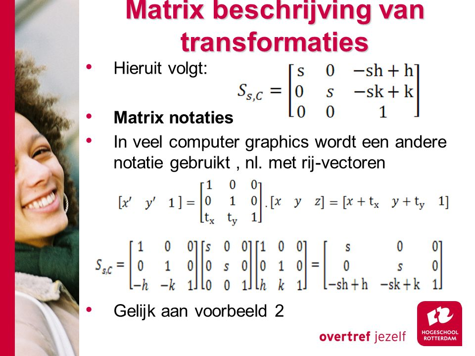 Matrix beschrijving van transformaties Hieruit volgt: Matrix notaties In veel computer graphics wordt een andere notatie gebruikt, nl. met rij-vectore