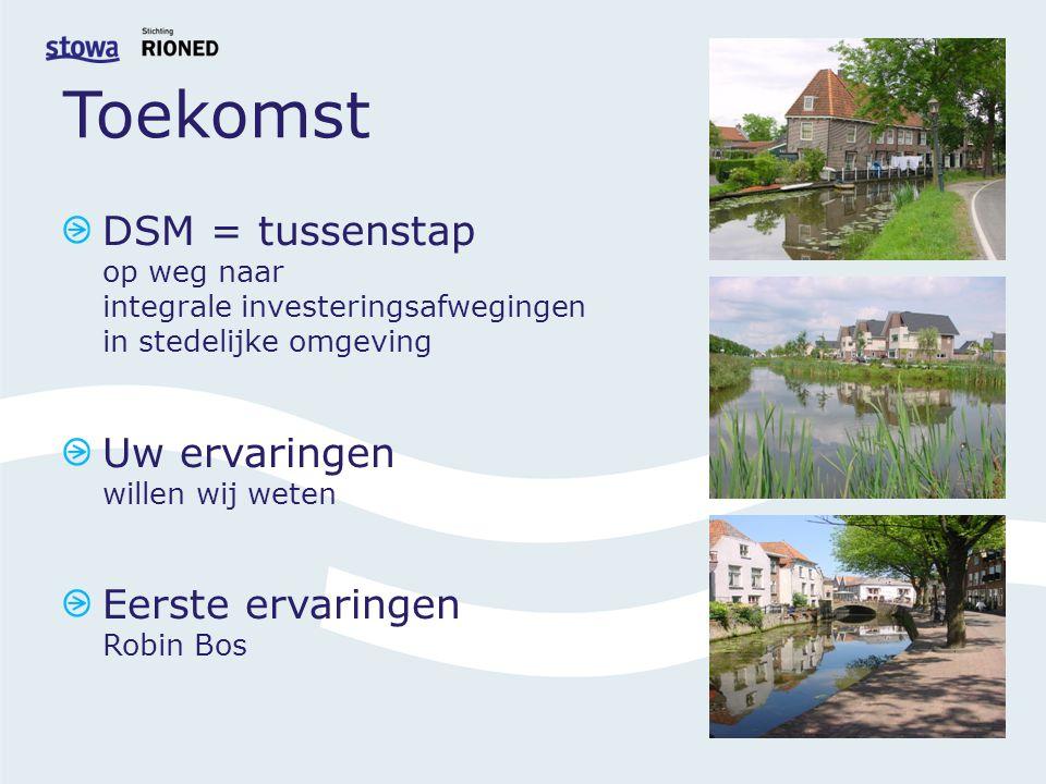 Toekomst DSM = tussenstap op weg naar integrale investeringsafwegingen in stedelijke omgeving Uw ervaringen willen wij weten Eerste ervaringen Robin Bos