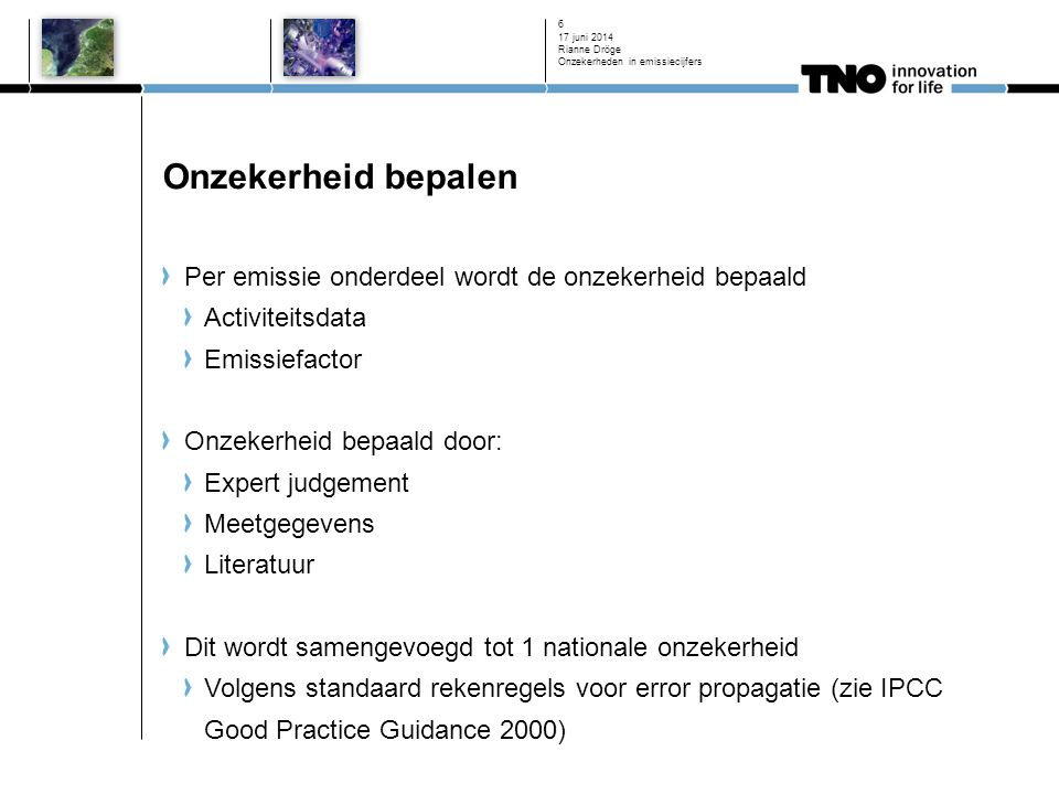 Onzekerheid bepalen Per emissie onderdeel wordt de onzekerheid bepaald Activiteitsdata Emissiefactor Onzekerheid bepaald door: Expert judgement Meetgegevens Literatuur Dit wordt samengevoegd tot 1 nationale onzekerheid Volgens standaard rekenregels voor error propagatie (zie IPCC Good Practice Guidance 2000) 17 juni 2014 Rianne Dröge Onzekerheden in emissiecijfers 6