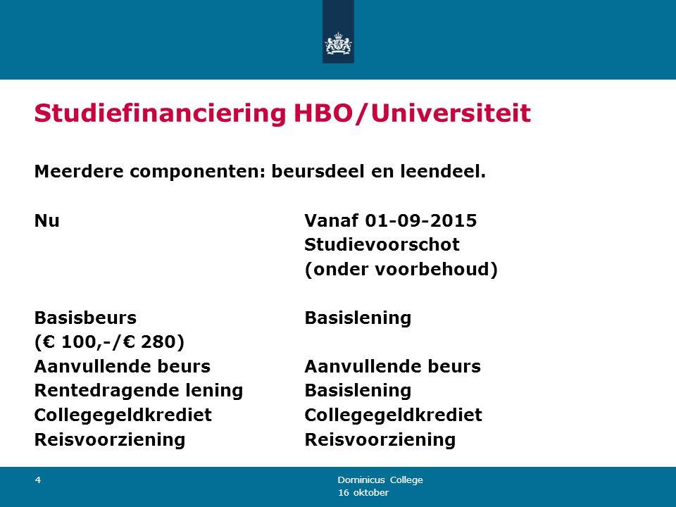 16 oktober Dominicus College 4 Studiefinanciering HBO/Universiteit Meerdere componenten: beursdeel en leendeel. NuVanaf 01-09-2015 Studievoorschot (on
