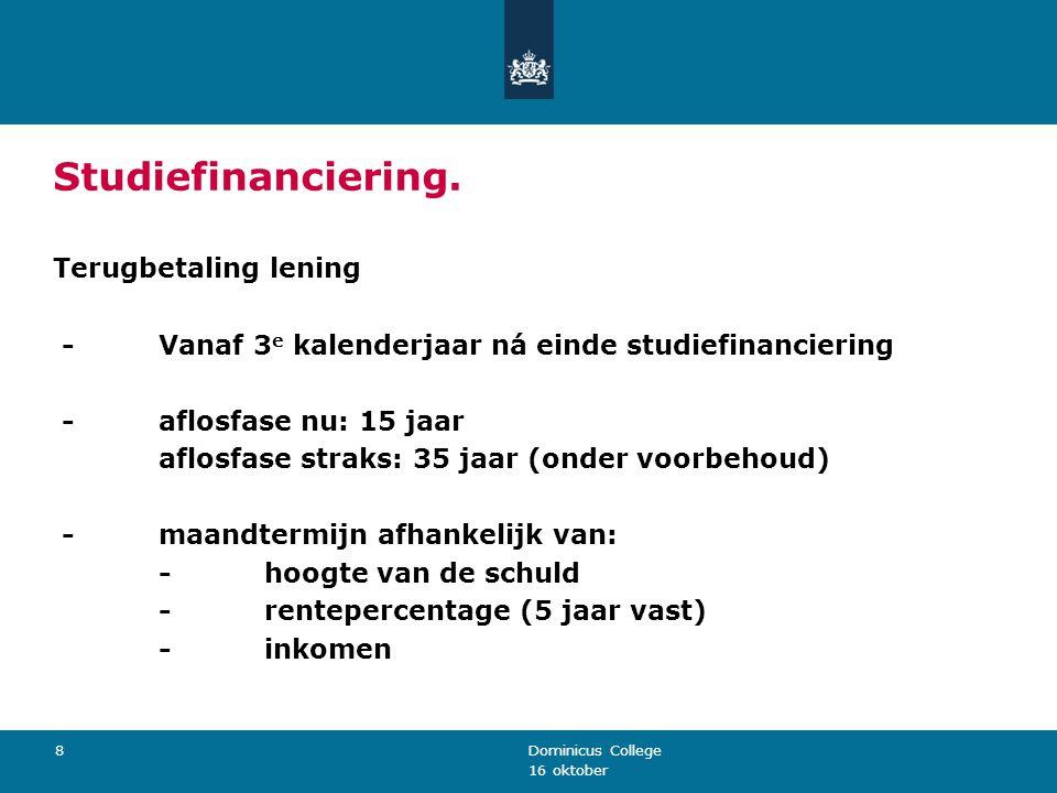 16 oktober Dominicus College 8 Studiefinanciering. Terugbetaling lening -Vanaf 3 e kalenderjaar ná einde studiefinanciering -aflosfase nu: 15 jaar afl