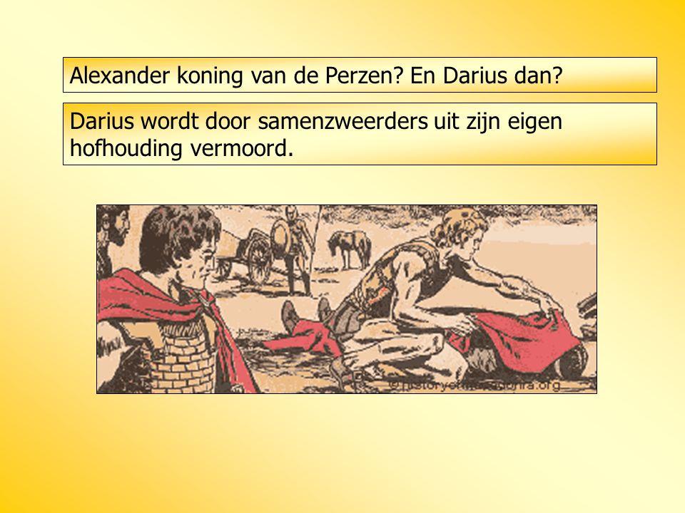 Alexander koning van de Perzen? En Darius dan? Darius wordt door samenzweerders uit zijn eigen hofhouding vermoord.