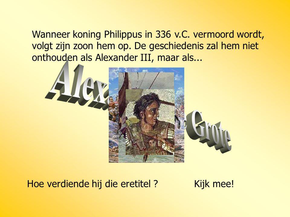 Wanneer koning Philippus in 336 v.C. vermoord wordt, volgt zijn zoon hem op. De geschiedenis zal hem niet onthouden als Alexander III, maar als... Hoe