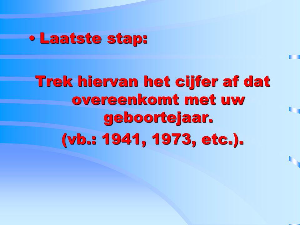 Laatste stap:Laatste stap: Trek hiervan het cijfer af dat overeenkomt met uw geboortejaar. (vb.: 1941, 1973, etc.).
