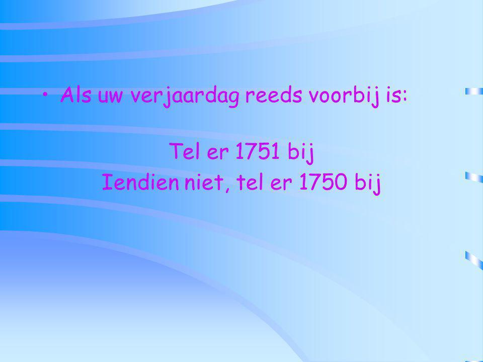 Als uw verjaardag reeds voorbij is: Tel er 1751 bij Iendien niet, tel er 1750 bij