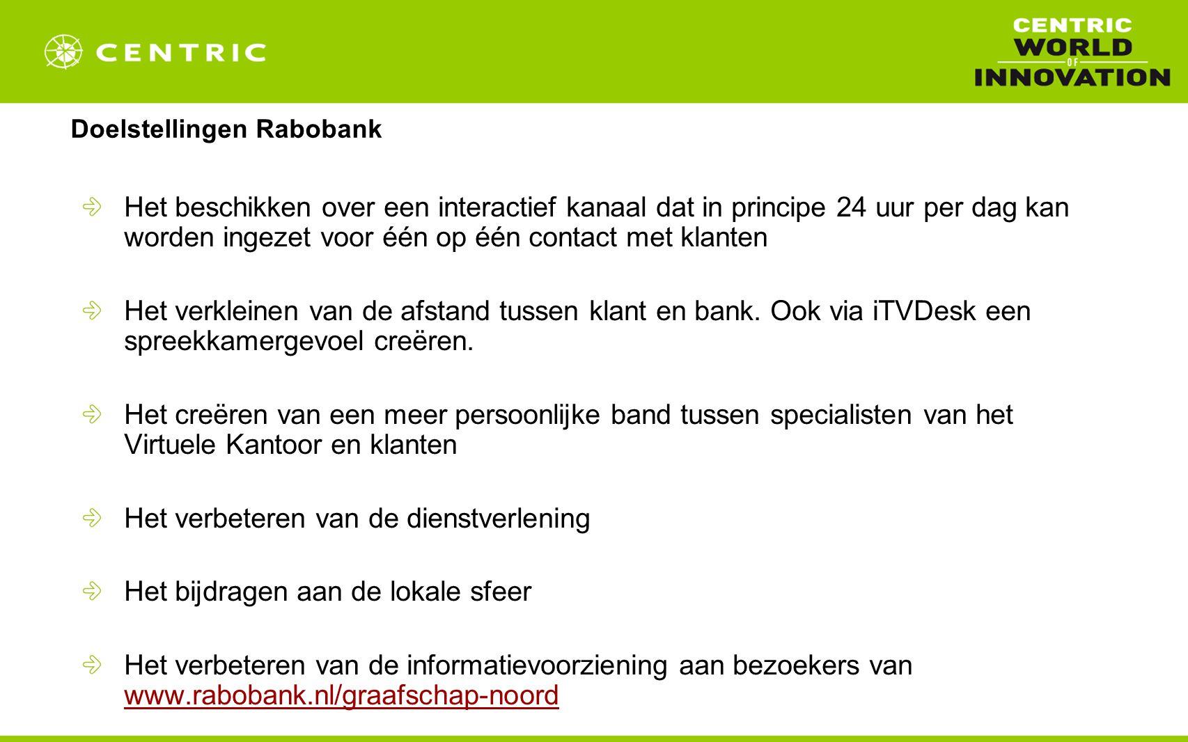 Doelstellingen Rabobank Het beschikken over een interactief kanaal dat in principe 24 uur per dag kan worden ingezet voor één op één contact met klanten Het verkleinen van de afstand tussen klant en bank.