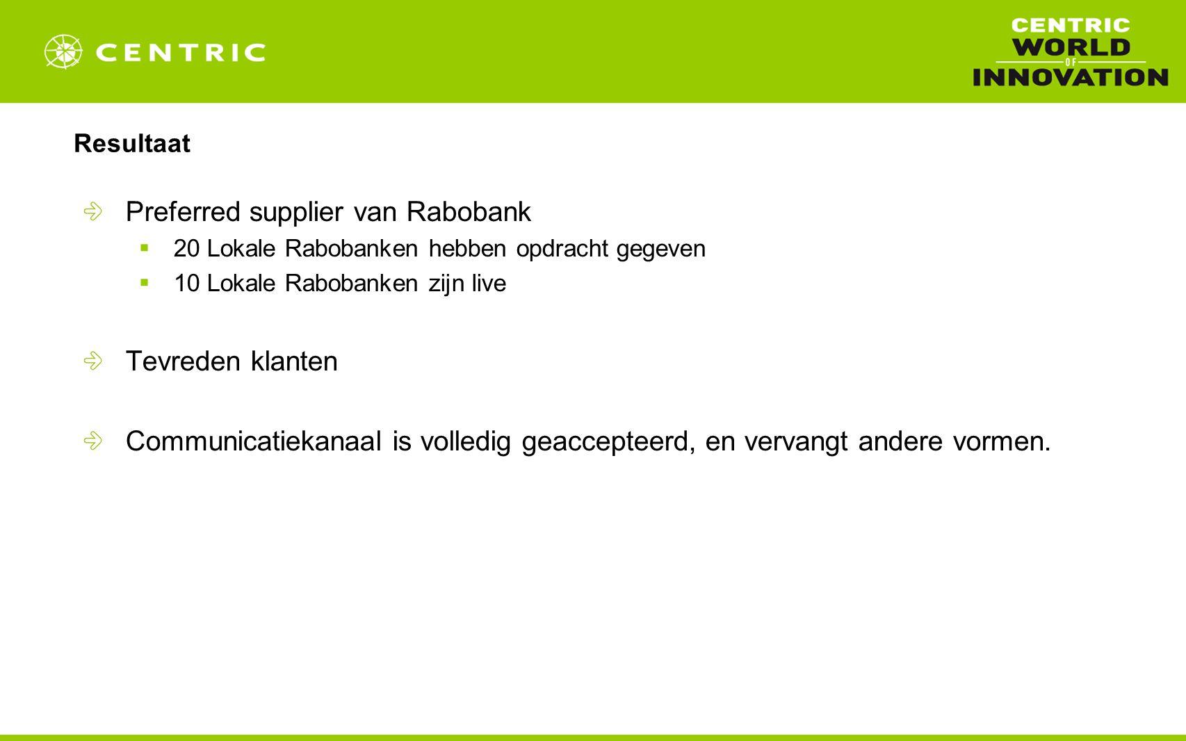 Resultaat Preferred supplier van Rabobank  20 Lokale Rabobanken hebben opdracht gegeven  10 Lokale Rabobanken zijn live Tevreden klanten Communicatiekanaal is volledig geaccepteerd, en vervangt andere vormen.