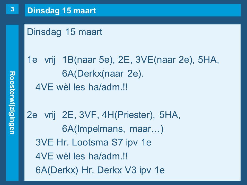 Dinsdag 15 maart Roosterwijzigingen Dinsdag 15 maart 1evrij1B(naar 5e), 2E, 3VE(naar 2e), 5HA, 6A(Derkx(naar 2e).