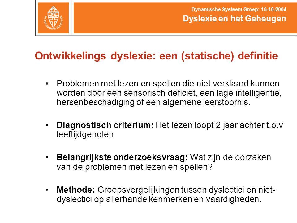Ontwikkelings dyslexie: een (statische) definitie Dyslexie en het Geheugen Dynamische Systeem Groep: 15-10-2004 Problemen met lezen en spellen die nie