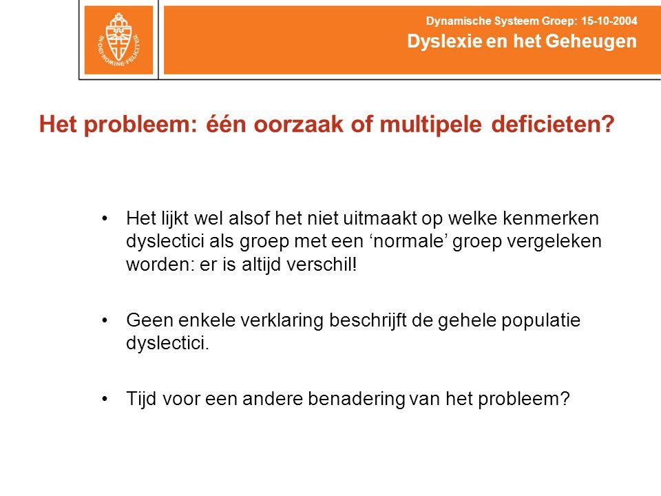 Het probleem: één oorzaak of multipele deficieten? Dyslexie en het Geheugen Dynamische Systeem Groep: 15-10-2004 Het lijkt wel alsof het niet uitmaakt