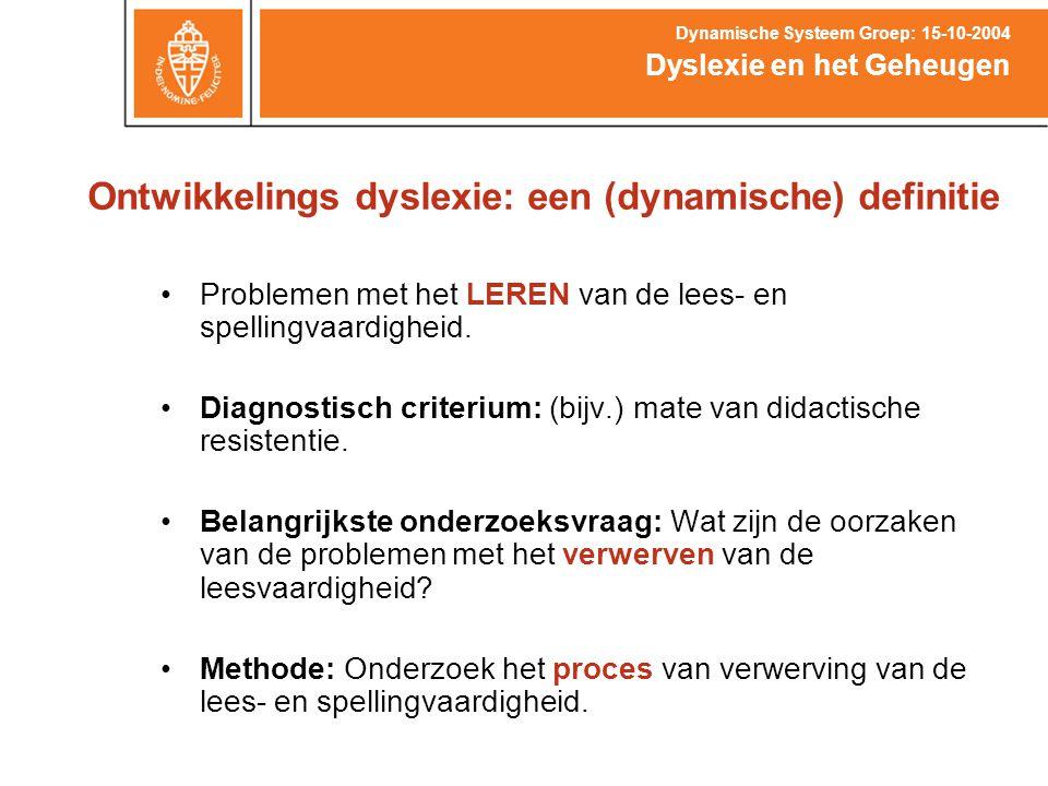 Ontwikkelings dyslexie: een (dynamische) definitie Dyslexie en het Geheugen Dynamische Systeem Groep: 15-10-2004 Problemen met het LEREN van de lees-