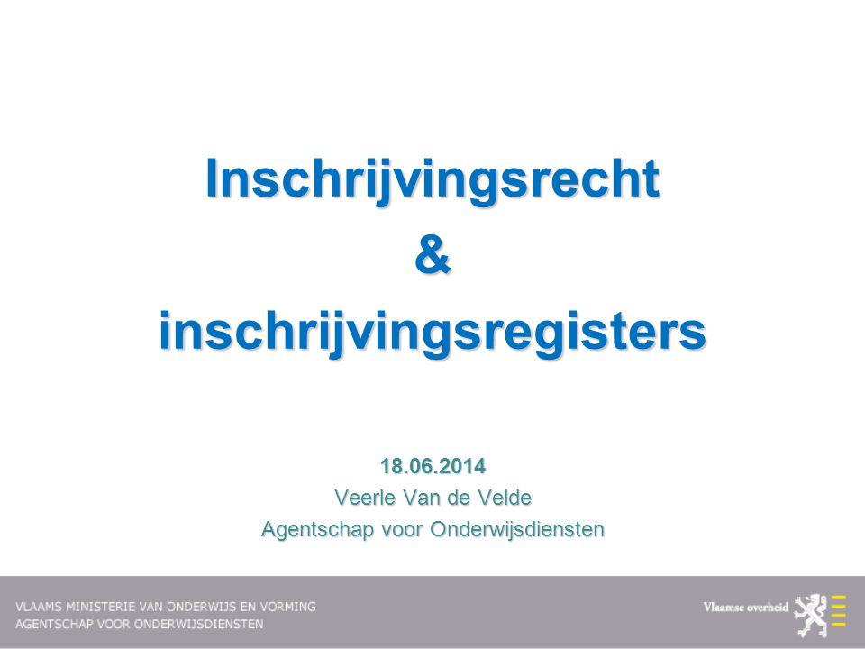 Inschrijvingsrecht&inschrijvingsregisters18.06.2014 Veerle Van de Velde Agentschap voor Onderwijsdiensten