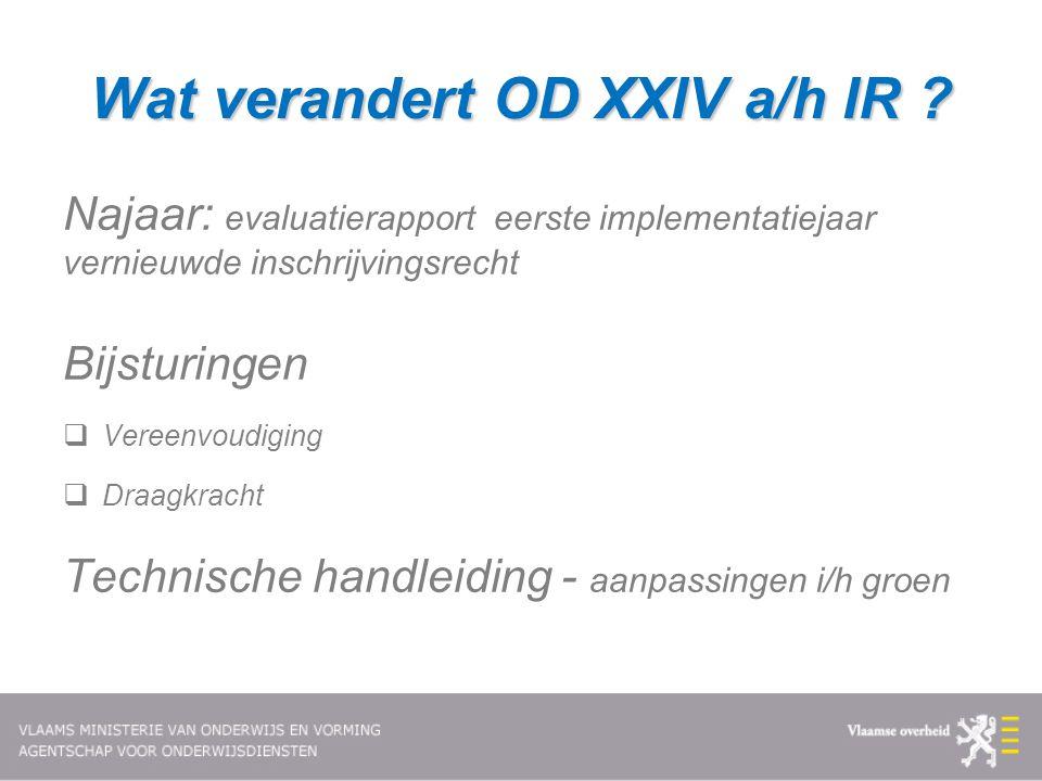 Wat verandert OD XXIV a/h IR ? Najaar: evaluatierapport eerste implementatiejaar vernieuwde inschrijvingsrecht Bijsturingen  Vereenvoudiging  Draagk