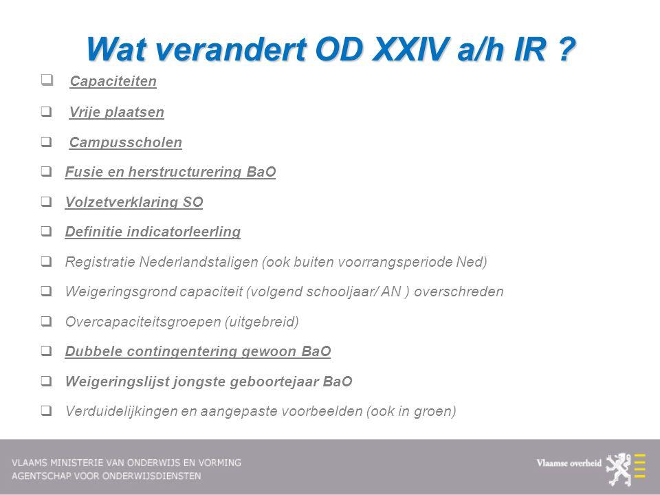 Wat verandert OD XXIV a/h IR ?  Capaciteiten  Vrije plaatsen  Campusscholen  Fusie en herstructurering BaO  Volzetverklaring SO  Definitie indic