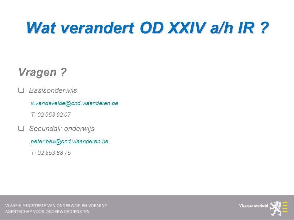 Wat verandert OD XXIV a/h IR ? Vragen ?  Basisonderwijs v.vandevelde@ond.vlaanderen.be T: 02 553 92 07  Secundair onderwijs peter.bex@ond.vlaanderen